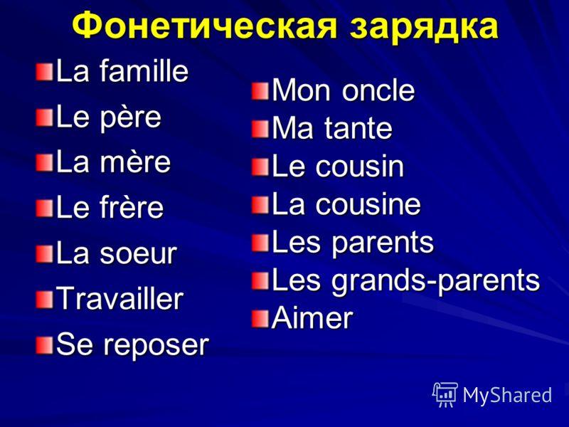 Фонетическая зарядка La famille Le père La mère Le frère La soeur Travailler Se reposer Mon oncle Ma tante Le cousin La cousine Les parents Les grands-parents Aimer
