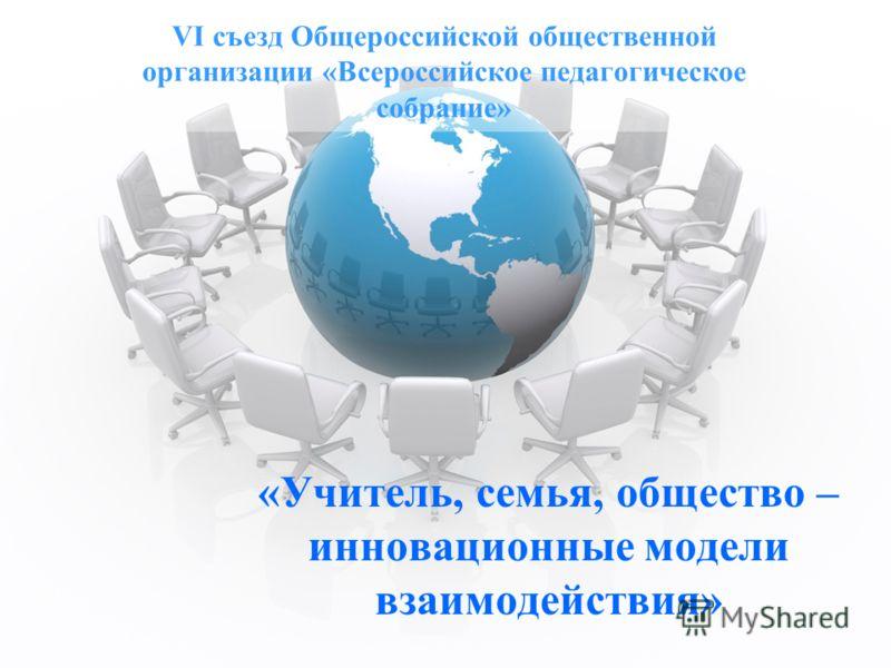 VI съезд Общероссийской общественной организации «Всероссийское педагогическое собрание» «Учитель, семья, общество – инновационные модели взаимодействия»