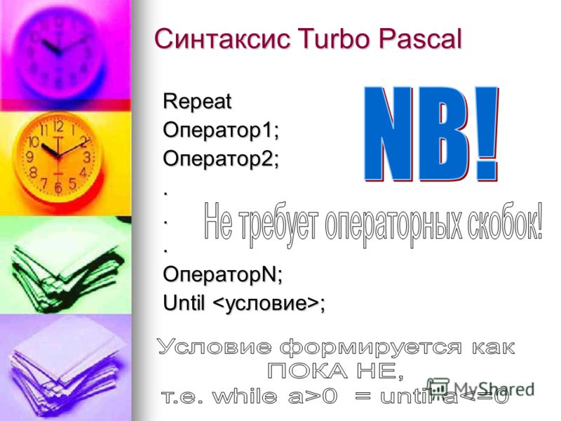 Синтаксис Turbo Pascal RepeatОператор1;Оператор2;... ОператорN; Until ;