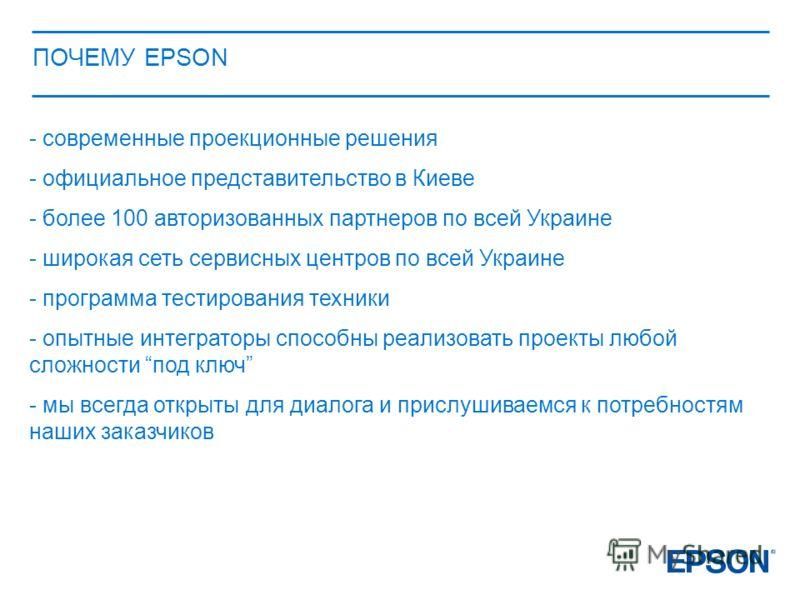 ПОЧЕМУ EPSON - современные проекционные решения - официальное представительство в Киеве - более 100 авторизованных партнеров по всей Украине - широкая сеть сервисных центров по всей Украине - программа тестирования техники - опытные интеграторы спосо