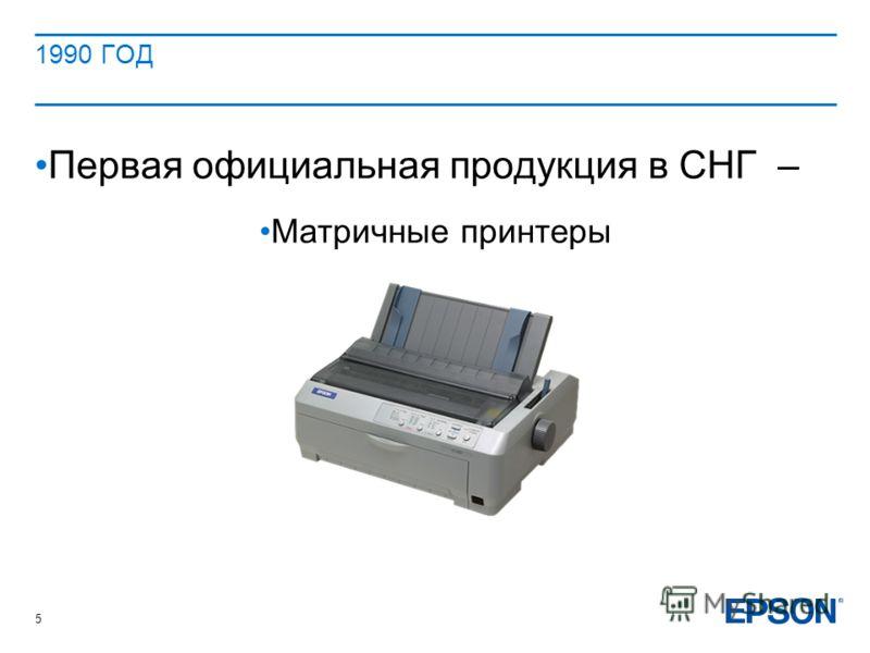 1990 ГОД Первая официальная продукция в СНГ – Матричные принтеры 5
