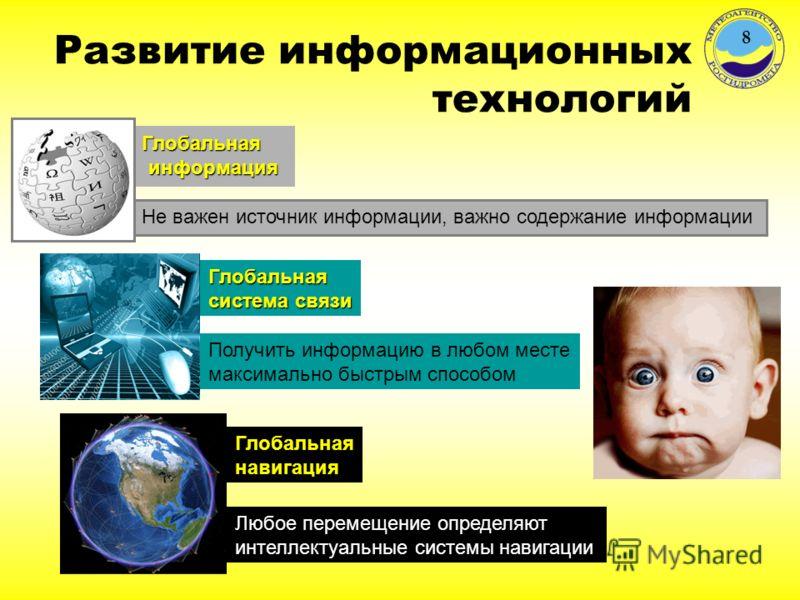 Развитие информационных технологий Глобальная навигация Получить информацию в любом месте максимально быстрым способом Глобальнаяинформация Не важен источник информации, важно содержание информации Глобальная система связи Любое перемещение определяю