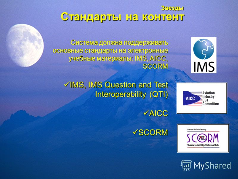 Звезды Стандарты на контент Система должна поддерживать основные стандарты на электронные учебные материалы: IMS, AICC, SCORM IMS, IMS Question and Test Interoperability (QTI) IMS, IMS Question and Test Interoperability (QTI) AICC AICC SCORM SCORM