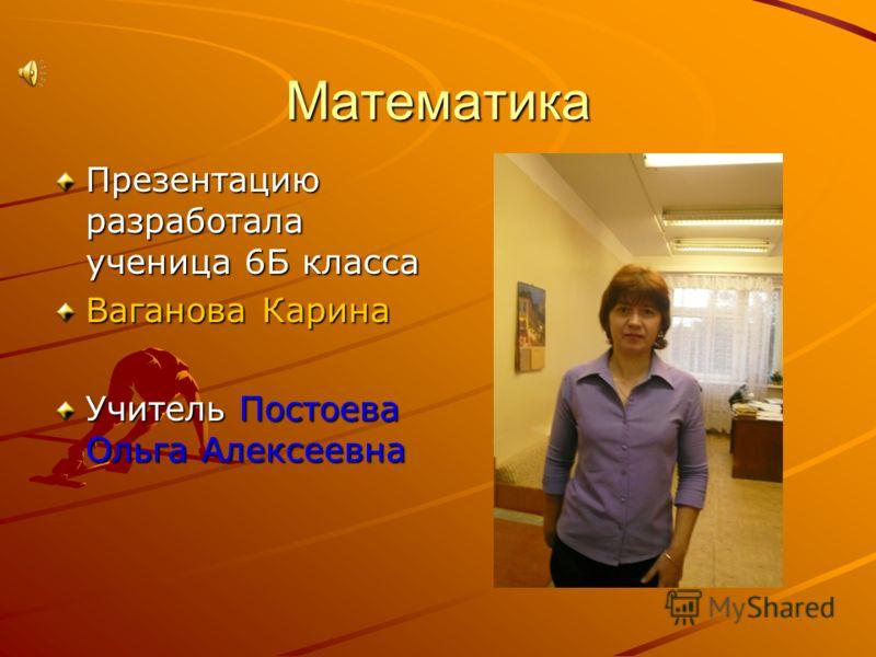 Математика Презентацию разработала ученица 6Б класса Ваганова Карина Учитель Постоева Ольга Алексеевна