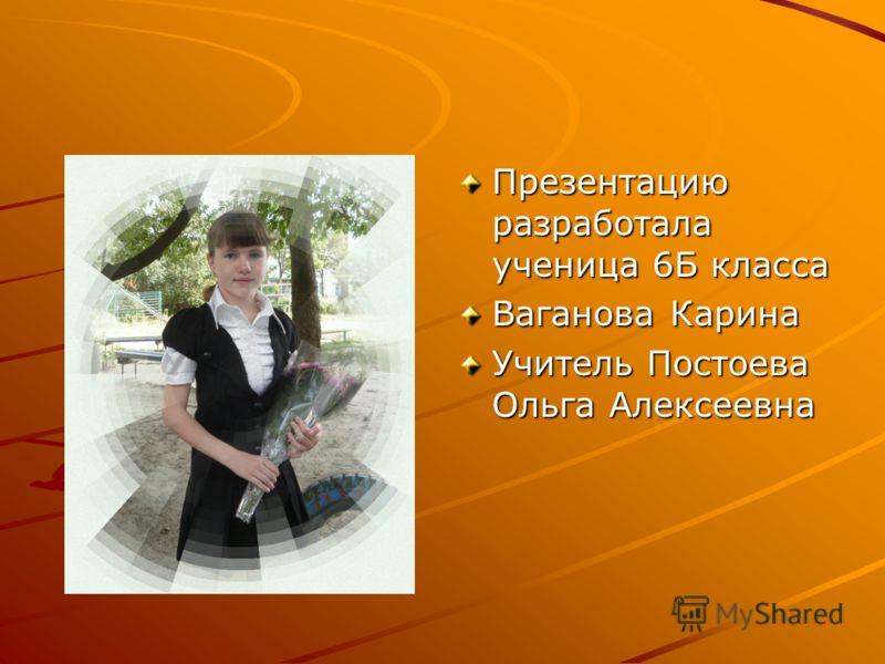 Презентацию разработала ученица 6Б класса Ваганова Карина Учитель Постоева Ольга Алексеевна