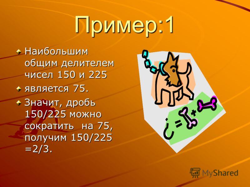 Пример:1 Наибольшим общим делителем чисел 150 и 225 является 75. Значит, дробь 150/225 можно сократить на 75, получим 150/225 =2/3.