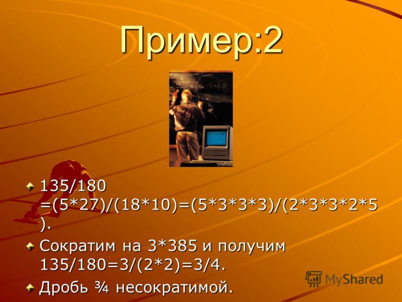 Пример:2 135/180 =(5*27)/(18*10)=(5*3*3*3)/(2*3*3*2*5 ). Сократим на 3*385 и получим 135/180=3/(2*2)=3/4. Дробь ¾ несократимой.