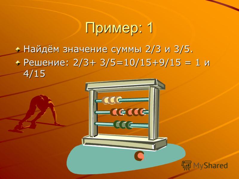 Пример: 1 Найдём значение суммы 2/3 и 3/5. Решение: 2/3+ 3/5=10/15+9/15 = 1 и 4/15