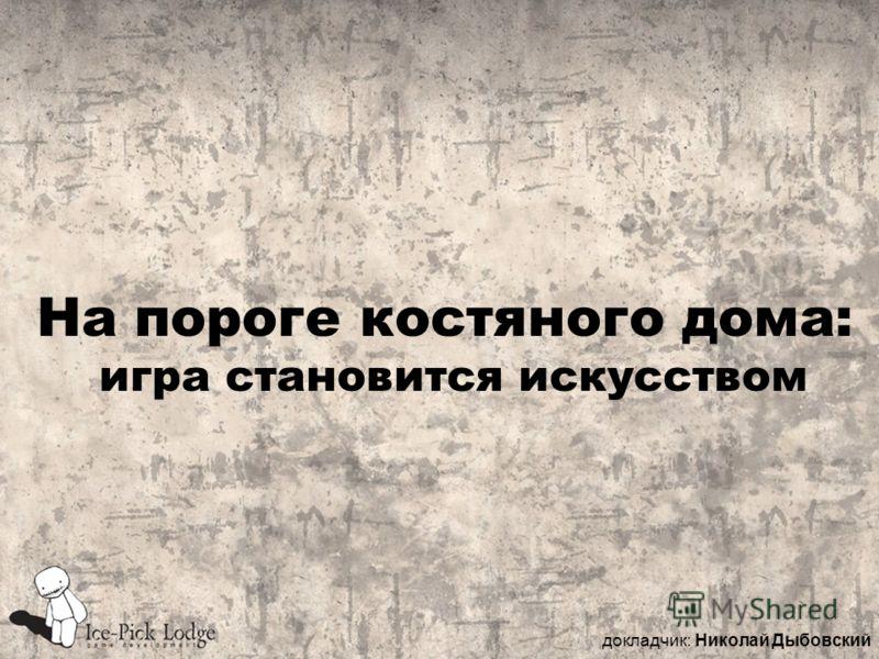 На пороге костяного дома: игра становится искусством докладчик: Николай Дыбовский