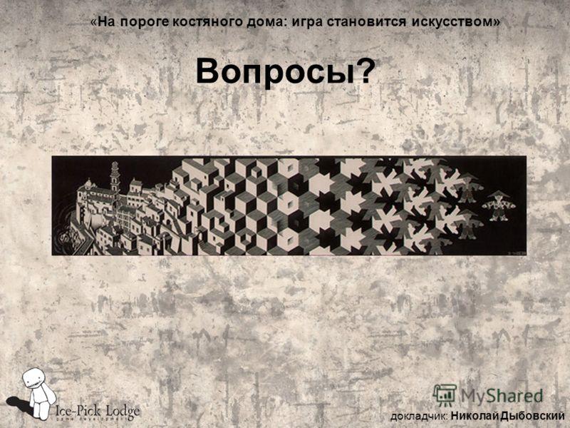 Вопросы? докладчик: Николай Дыбовский «На пороге костяного дома: игра становится искусством»