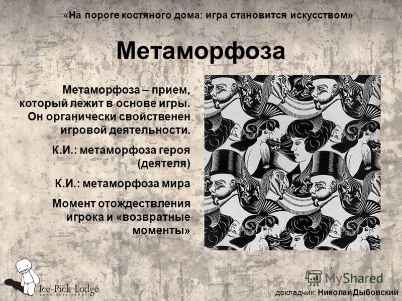 Метаморфоза Метаморфоза – прием, который лежит в основе игры. Он органически свойственен игровой деятельности. К.И.: метаморфоза героя (деятеля) К.И.: метаморфоза мира Момент отождествления игрока и «возвратные моменты» докладчик: Николай Дыбовский «