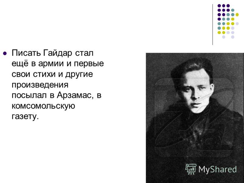 Писать Гайдар стал ещё в армии и первые свои стихи и другие произведения посылал в Арзамас, в комсомольскую газету.