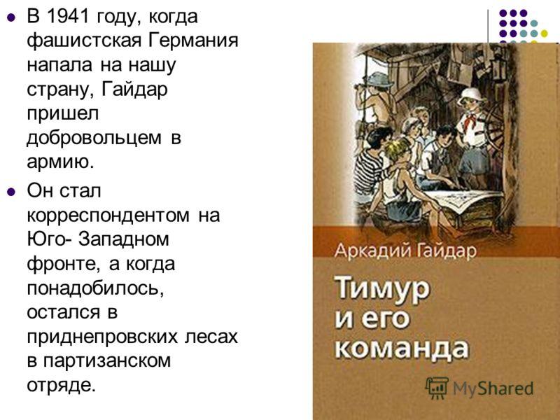В 1941 году, когда фашистская Германия напала на нашу страну, Гайдар пришел добровольцем в армию. Он стал корреспондентом на Юго- Западном фронте, а когда понадобилось, остался в приднепровских лесах в партизанском отряде.