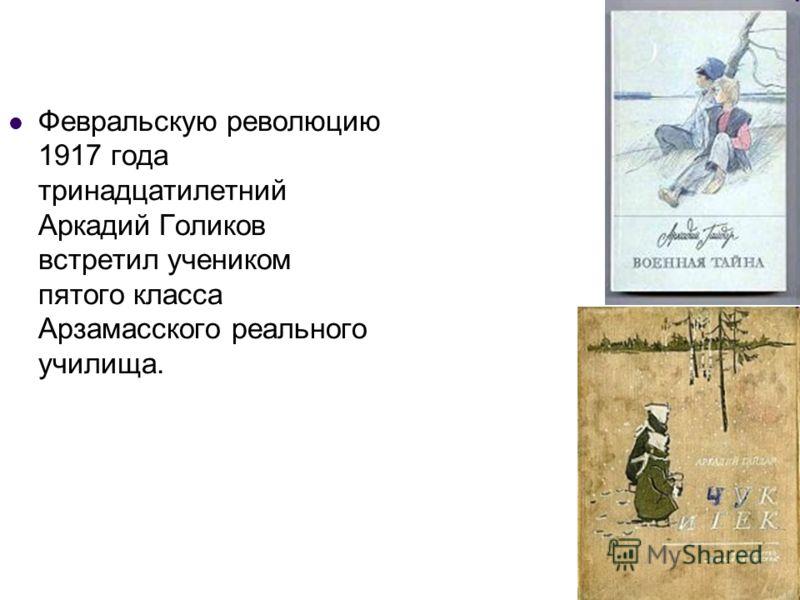 Февральскую революцию 1917 года тринадцатилетний Аркадий Голиков встретил учеником пятого класса Арзамасского реального училища.