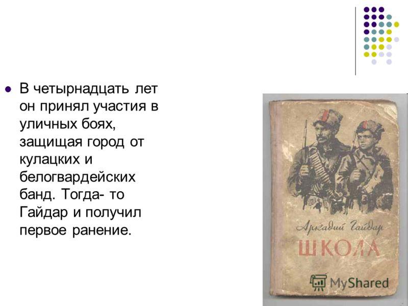 В четырнадцать лет он принял участия в уличных боях, защищая город от кулацких и белогвардейских банд. Тогда- то Гайдар и получил первое ранение.