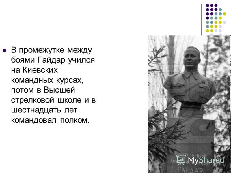 В промежутке между боями Гайдар учился на Киевских командных курсах, потом в Высшей стрелковой школе и в шестнадцать лет командовал полком.