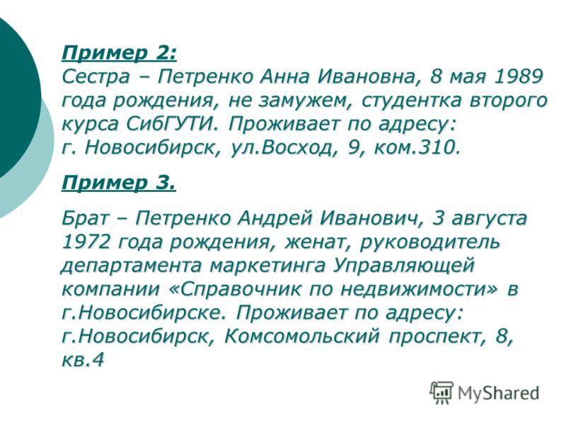 Пример 2: Сестра – Петренко Анна Ивановна, 8 мая 1989 года рождения, не замужем, студентка второго курса СибГУТИ. Проживает по адресу: г. Новосибирск, ул.Восход, 9, ком.310 Сестра – Петренко Анна Ивановна, 8 мая 1989 года рождения, не замужем, студен