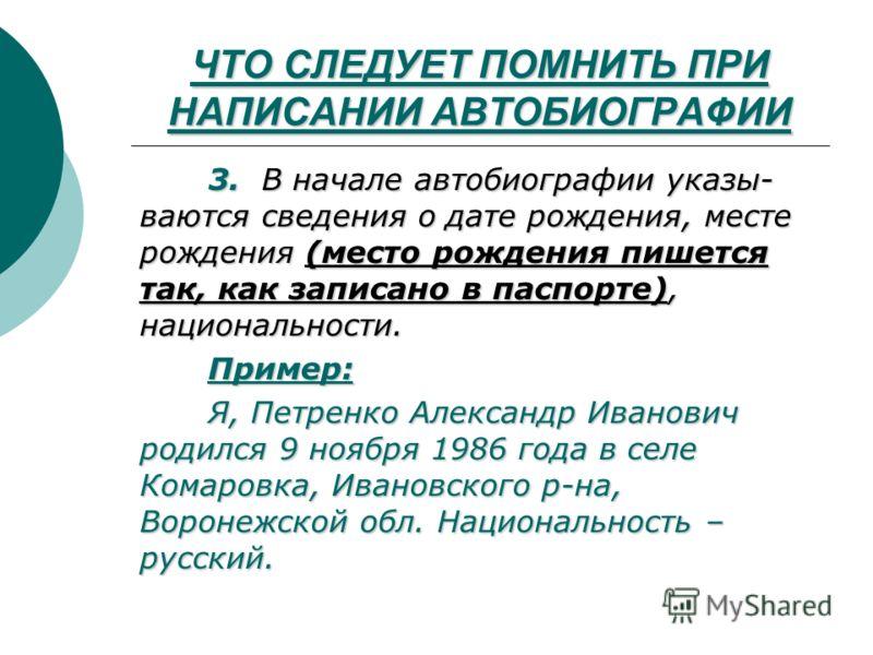 ЧТО СЛЕДУЕТ ПОМНИТЬ ПРИ НАПИСАНИИ АВТОБИОГРАФИИ 3. В начале автобиографии указы- ваются сведения о дате рождения, месте рождения (место рождения пишется так, как записано в паспорте), национальности. Пример: Я, Петренко Александр Иванович родился 9 н