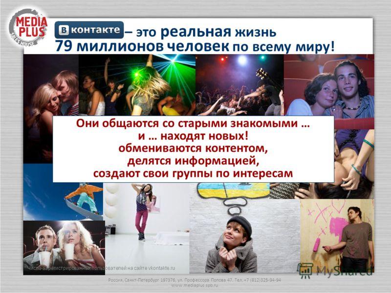 Россия, Санкт-Петербург 197376, ул. Профессора Попова 47. Тел. +7 (812)325-94-94 www.mediaplus.spb.ru – это реальная жизнь 79 миллионов человек по всему миру! Они общаются со старыми знакомыми … и … находят новых! обмениваются контентом, делятся инфо