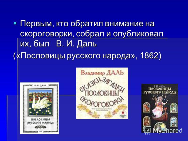 Первым, кто обратил внимание на скороговорки, собрал и опубликовал их, был В. И. Даль Первым, кто обратил внимание на скороговорки, собрал и опубликовал их, был В. И. Даль («Пословицы русского народа», 1862)