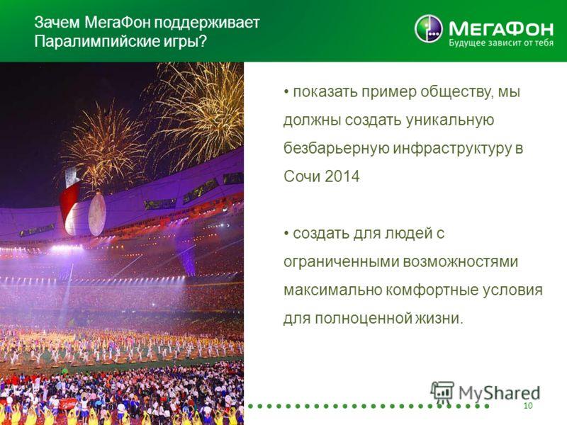Зачем МегаФон поддерживает Паралимпийские игры? 10 показать пример обществу, мы должны создать уникальную безбарьерную инфраструктуру в Сочи 2014 создать для людей с ограниченными возможностями максимально комфортные условия для полноценной жизни.