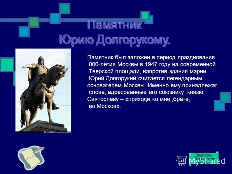 Памятник был заложен в период празднования 800-летия Москвы в 1947 году на современной Тверской площади, напротив здания мэрии. Юрий Долгорукий считается легендарным основателем Москвы. Именно ему принадлежат слова, адресованные его союзнику князю Св