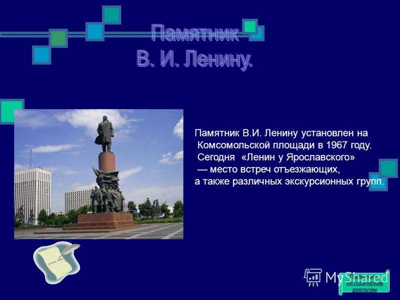 Памятник В.И. Ленину установлен на Комсомольской площади в 1967 году. Сегодня «Ленин у Ярославского» место встреч отъезжающих, а также различных экскурсионных групп. Памятники Историческим деятелям