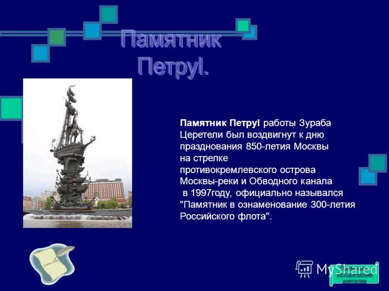Памятник ПетруI работы Зураба Церетели был воздвигнут к дню празднования 850-летия Москвы на стрелке противокремлевского острова Москвы-реки и Обводного канала в 1997году, официально назывался