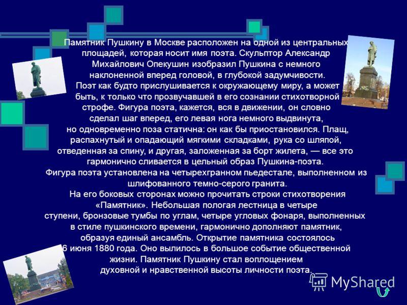 Памятник Пушкину в Москве расположен на одной из центральных площадей, которая носит имя поэта. Скульптор Александр Михайлович Опекушин изобразил Пушкина с немного наклоненной вперед головой, в глубокой задумчивости. Поэт как будто прислушивается к о