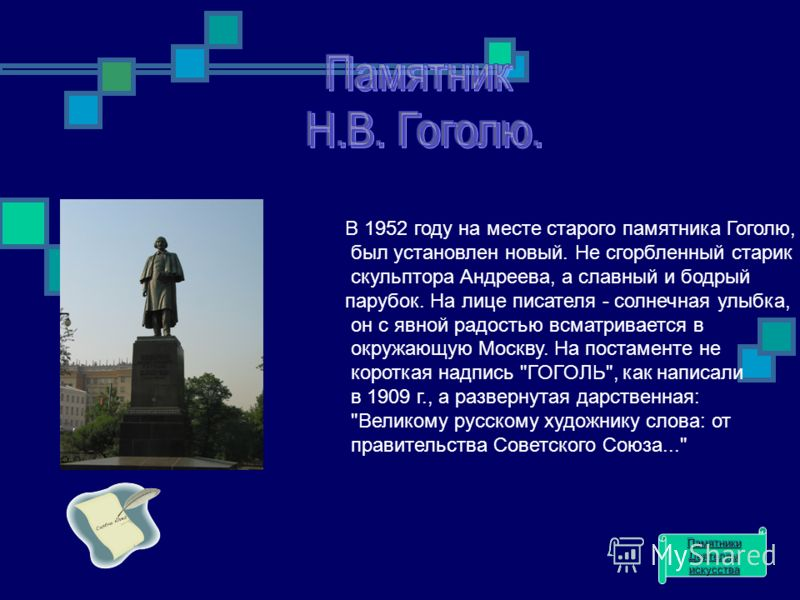 В 1952 году на месте старого памятника Гоголю, был установлен новый. Не сгорбленный старик скульптора Андреева, а славный и бодрый парубок. На лице писателя - солнечная улыбка, он с явной радостью всматривается в окружающую Москву. На постаменте не к