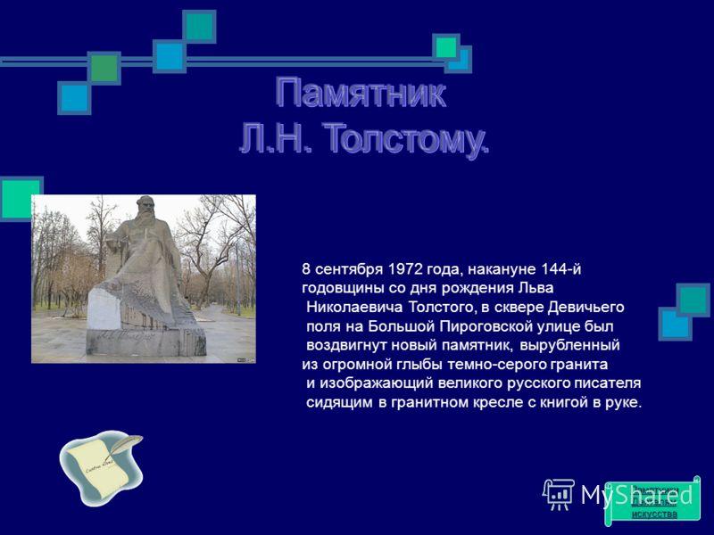 8 сентября 1972 года, накануне 144-й годовщины со дня рождения Льва Николаевича Толстого, в сквере Девичьего поля на Большой Пироговской улице был воздвигнут новый памятник, вырубленный из огромной глыбы темно-серого гранита и изображающий великого р