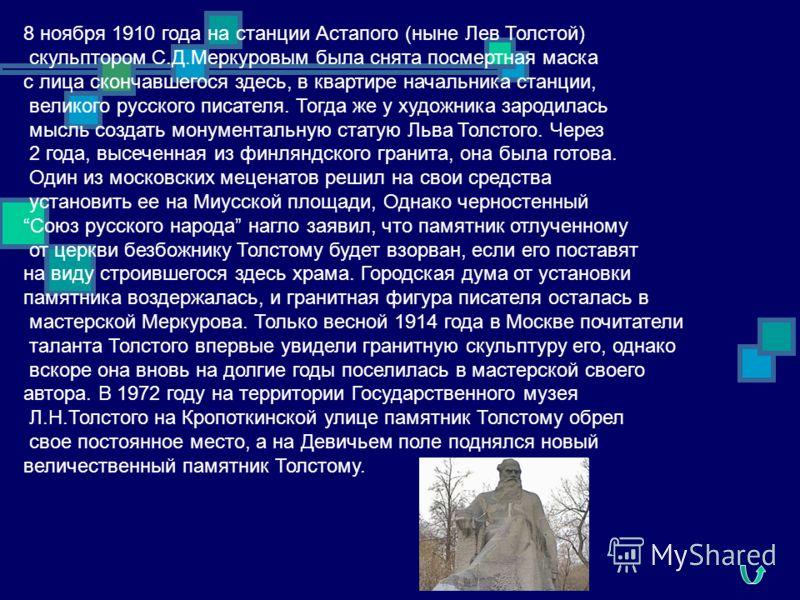 8 ноября 1910 года на станции Астапого (ныне Лев Толстой) скульптором С.Д.Меркуровым была снята посмертная маска с лица скончавшегося здесь, в квартире начальника станции, великого русского писателя. Тогда же у художника зародилась мысль создать мону