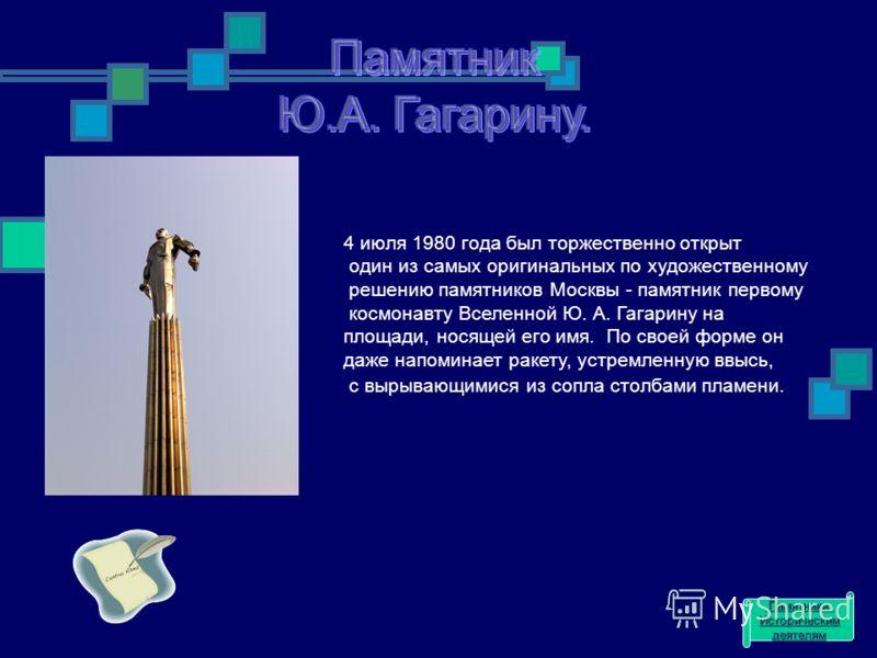 4 июля 1980 года был торжественно открыт один из самых оригинальных по художественному решению памятников Москвы - памятник первому космонавту Вселенной Ю. А. Гагарину на площади, носящей его имя. По своей форме он даже напоминает ракету, устремленну