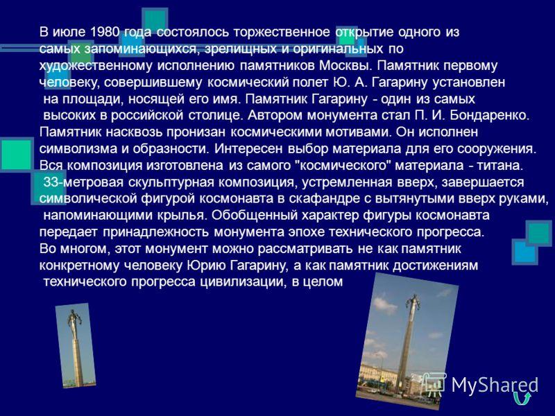 В июле 1980 года состоялось торжественное открытие одного из самых запоминающихся, зрелищных и оригинальных по художественному исполнению памятников Москвы. Памятник первому человеку, совершившему космический полет Ю. А. Гагарину установлен на площад