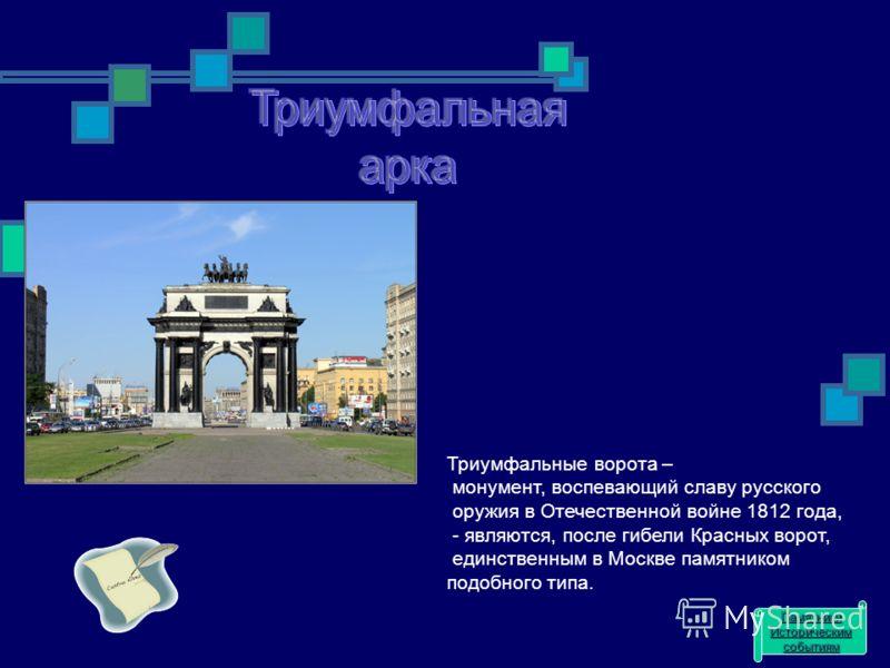 Триумфальные ворота – монумент, воспевающий славу русского оружия в Отечественной войне 1812 года, - являются, после гибели Красных ворот, единственным в Москве памятником подобного типа. Памятники Историческим событиям