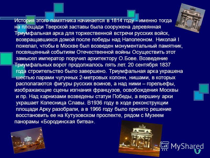 История этого памятника начинается в 1814 году - именно тогда на площади Тверской заставы была сооружена деревянная Триумфальная арка для торжественной встречи русских войск, возвращавшихся домой после победы над Наполеоном. Николай I пожелал, чтобы
