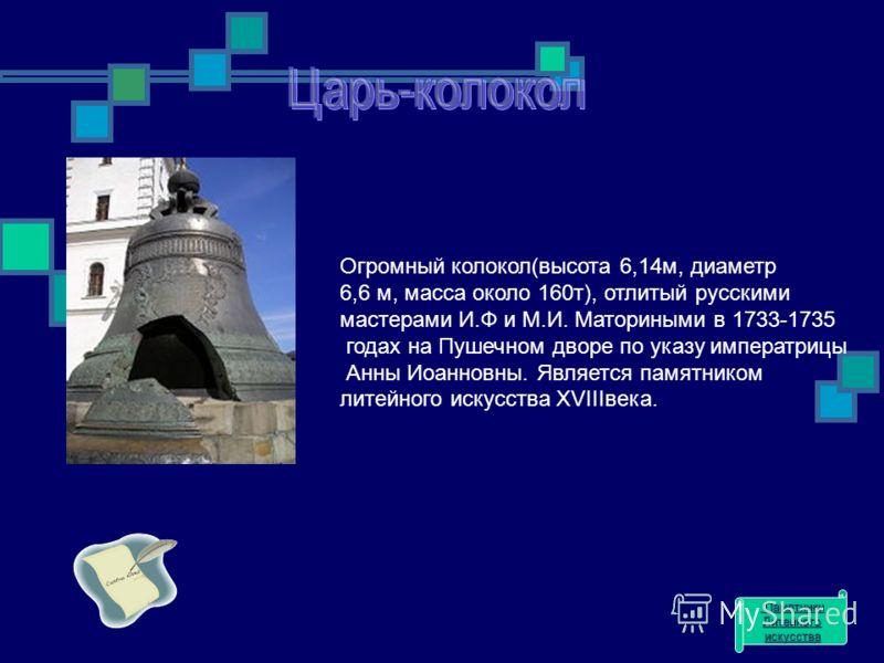 Огромный колокол(высота 6,14м, диаметр 6,6 м, масса около 160т), отлитый русскими мастерами И.Ф и М.И. Маториными в 1733-1735 годах на Пушечном дворе по указу императрицы Анны Иоанновны. Является памятником литейного искусства XVIIIвека. Памятники Па