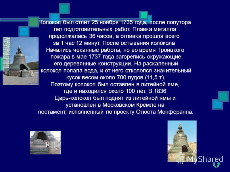 Колокол был отлит 25 ноября 1735 года, после полутора лет подготовительных работ. Плавка металла продолжалась 36 часов, а отливка прошла всего за 1 час 12 минут. После остывания колокола Начались чеканные работы, но во время Троицкого пожара в мае 17