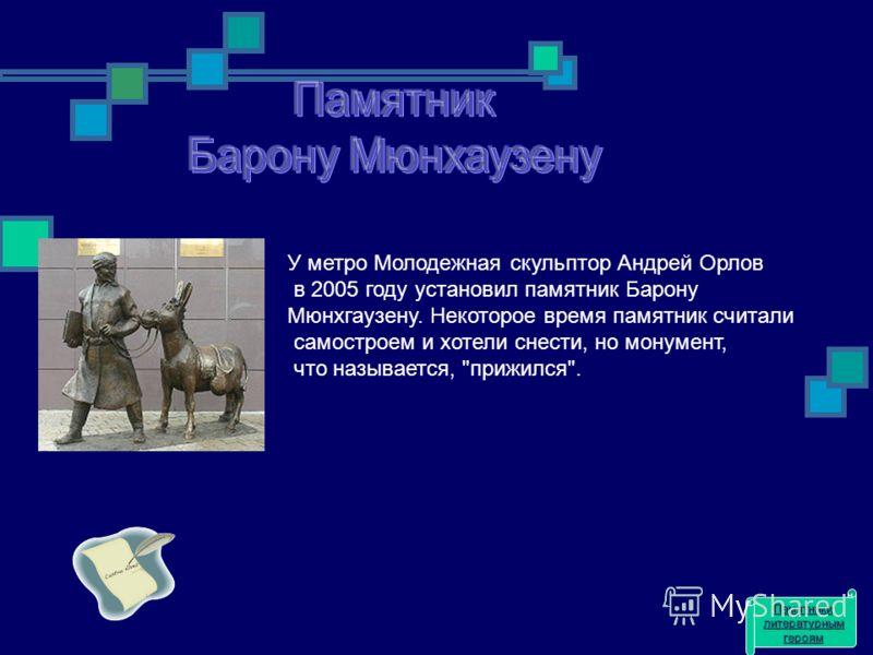 У метро Молодежная скульптор Андрей Орлов в 2005 году установил памятник Барону Мюнхгаузену. Некоторое время памятник считали самостроем и хотели снести, но монумент, что называется, прижился. Памятники литературным героям