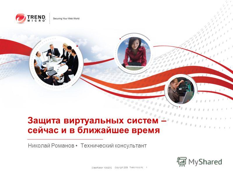 Copyright 2009 Trend Micro Inc. Classification 8/9/2012 1 Защита виртуальных систем – сейчас и в ближайшее время Николай Романов Технический консультант