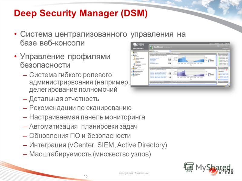 Copyright 2009 Trend Micro Inc. Deep Security Manager (DSM) Система централизованного управления на базе веб-консоли Управление профилями безопасности –Система гибкого ролевого администрирвоания (например, делегирование полномочий –Детальная отчетнос
