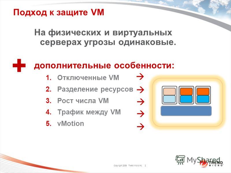 Copyright 2009 Trend Micro Inc. Подход к защите VM На физических и виртуальных серверах угрозы одинаковые. дополнительные особенности: 1.Отключенные VM 2.Разделение ресурсов 3.Рост числа VM 4.Трафик между VM 5.vMotion 2 +