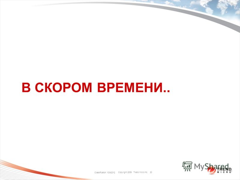 Copyright 2009 Trend Micro Inc. В СКОРОМ ВРЕМЕНИ.. Classification 8/9/2012 20
