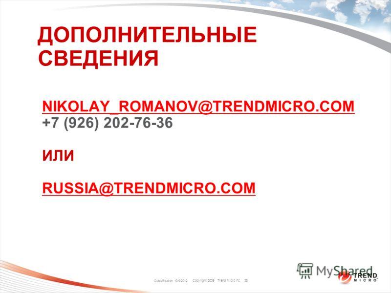 Copyright 2009 Trend Micro Inc. ДОПОЛНИТЕЛЬНЫЕ СВЕДЕНИЯ Classification 8/9/2012 35 NIKOLAY_ROMANOV@TRENDMICRO.COM +7 (926) 202-76-36 ИЛИ RUSSIA@TRENDMICRO.COM