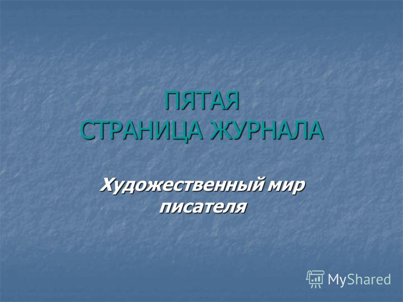 ПЯТАЯ СТРАНИЦА ЖУРНАЛА Художественный мир писателя