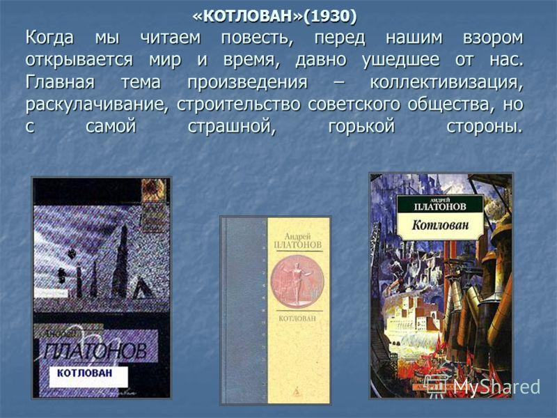 «КОТЛОВАН»(1930) Когда мы читаем повесть, перед нашим взором открывается мир и время, давно ушедшее от нас. Главная тема произведения – коллективизация, раскулачивание, строительство советского общества, но с самой страшной, горькой стороны.
