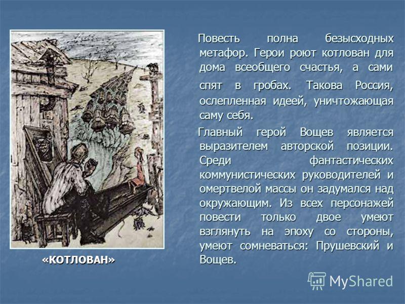 «КОТЛОВАН» «КОТЛОВАН» Повесть полна безысходных метафор. Герои роют котлован для дома всеобщего счастья, а сами спят в гробах. Такова Россия, ослепленная идеей, уничтожающая саму себя. Повесть полна безысходных метафор. Герои роют котлован для дома в