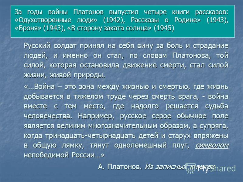 За годы войны Платонов выпустил четыре книги рассказов: «Одухотворенные люди» (1942), Рассказы о Родине» (1943), «Броня» (1943), «В сторону заката солнца» (1945) Русский солдат принял на себя вину за боль и страдание людей, и именно он стал, по слова