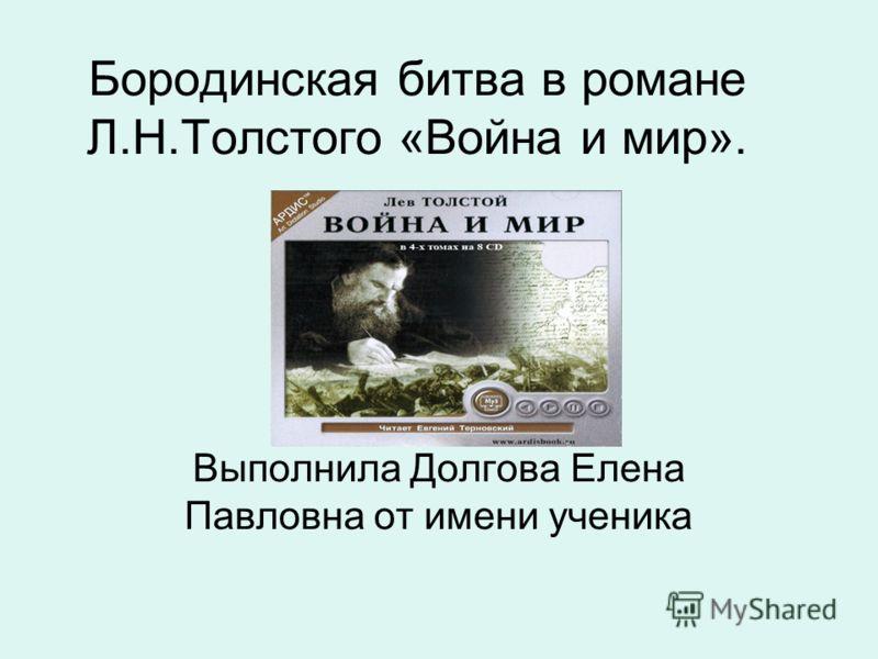 Бородинская битва в романе Л.Н.Толстого «Война и мир». Выполнила Долгова Елена Павловна от имени ученика