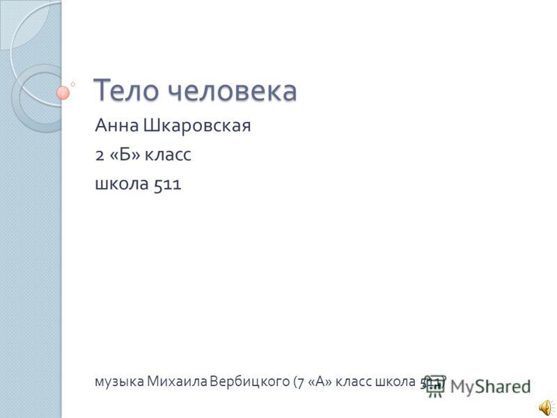 Тело человека Анна Шкаровская 2 « Б » класс школа 511 музыка Михаила Вербицкого (7 « А » класс школа 511)